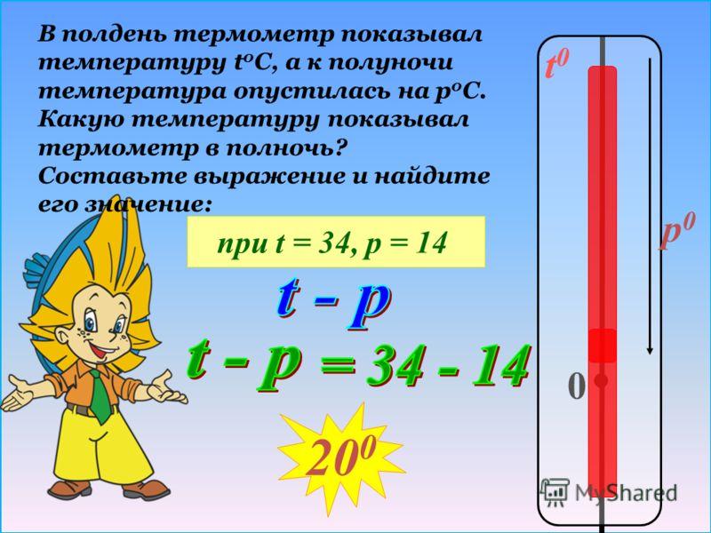 t0t0 0 p0p0 В полдень термометр показывал температуру t 0 C, а к полуночи температура опустилась на р 0 С. Какую температуру показывал термометр в полночь? Составьте выражение и найдите его значение: при t = 34, р = 14 20 0