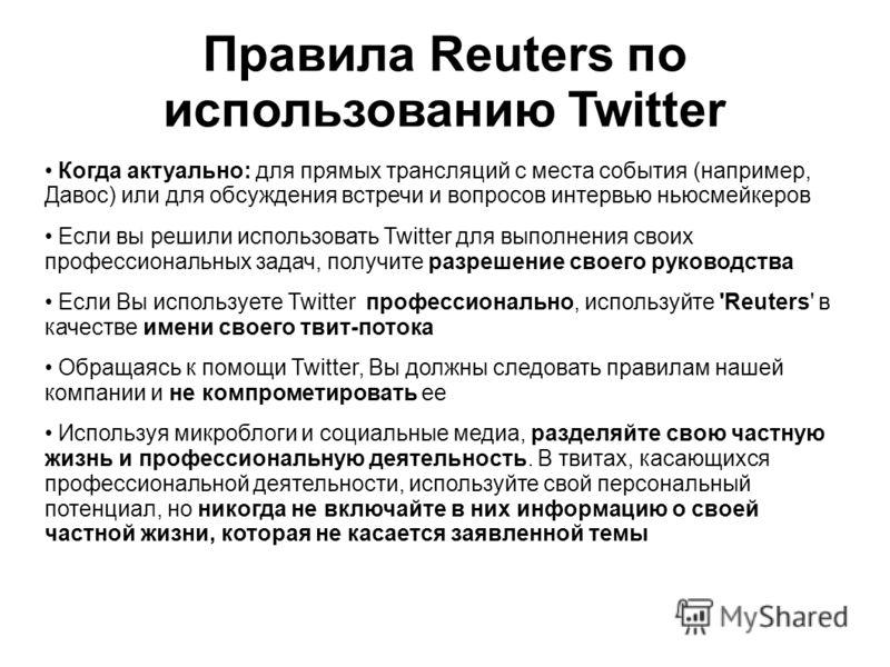 Правила Reuters по использованию Twitter Когда актуально: для прямых трансляций с места события (например, Давос) или для обсуждения встречи и вопросов интервью ньюсмейкеров Если вы решили использовать Twitter для выполнения своих профессиональных за