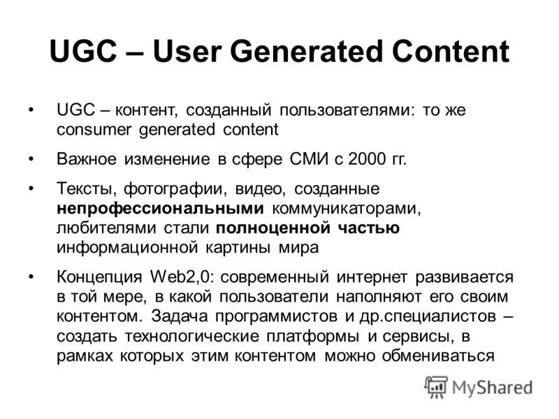 UGC – User Generated Content UGC – контент, созданный пользователями: то же consumer generated content Важное изменение в сфере СМИ с 2000 гг. Тексты, фотографии, видео, созданные непрофессиональными коммуникаторами, любителями стали полноценной част