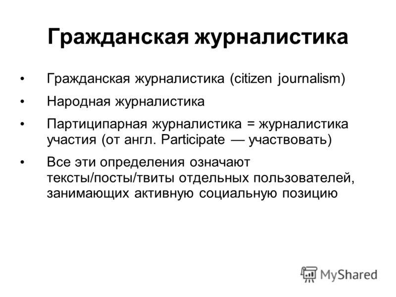 Гражданская журналистика Гражданская журналистика (citizen journalism) Народная журналистика Партиципарная журналистика = журналистика участия (от англ. Participate участвовать) Все эти определения означают тексты/посты/твиты отдельных пользователей,