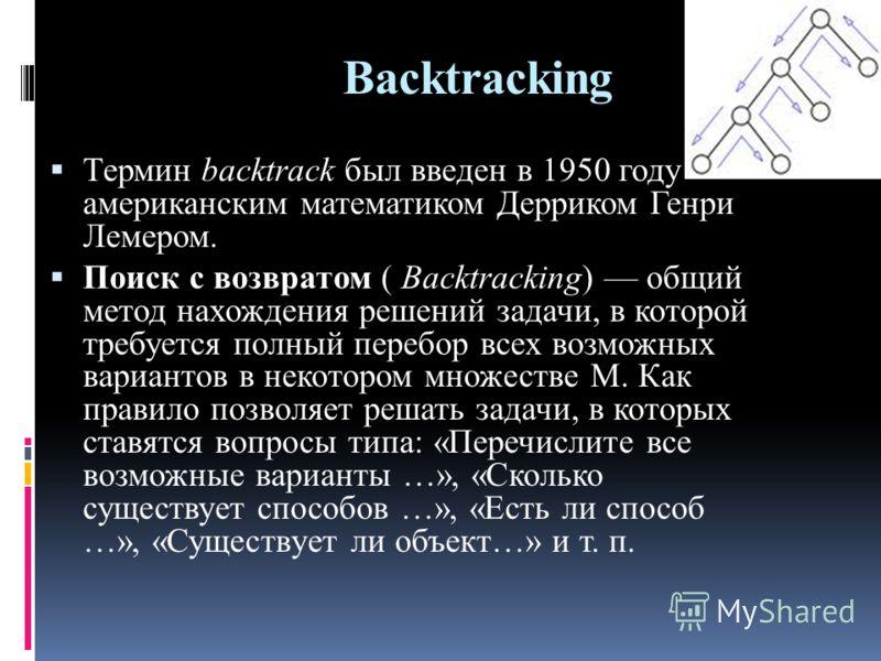 Backtracking Термин backtrack был введен в 1950 году американским математиком Дерриком Генри Лемером. Поиск с возвратом ( Backtracking) общий метод нахождения решений задачи, в которой требуется полный перебор всех возможных вариантов в некотором мно