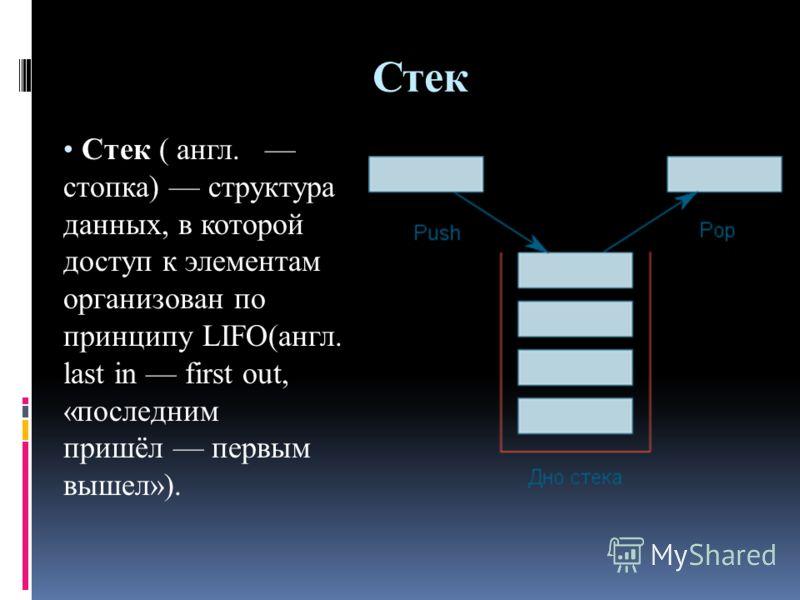 Стек Стек ( англ. стопка) структура данных, в которой доступ к элементам организован по принципу LIFO(англ. last in first out, «последним пришёл первым вышел»).