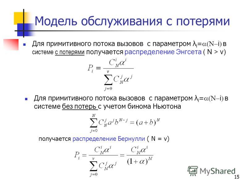 15 Модель обслуживания с потерями Для примитивного потока вызовов с параметром λ i = i в системе с потерями получается распределение Энгсета ( N > v) Для примитивного потока вызовов с параметром λ i = i в системе без потерь с учетом бинома Ньютона по