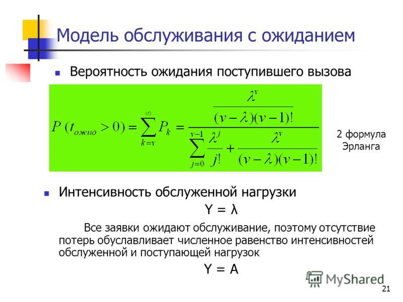 21 Модель обслуживания с ожиданием Вероятность ожидания поступившего вызова 2 формула Эрланга Интенсивность обслуженной нагрузки Y = λ Все заявки ожидают обслуживание, поэтому отсутcтвие потерь обуславливает численное равенство интенсивностей обслуже