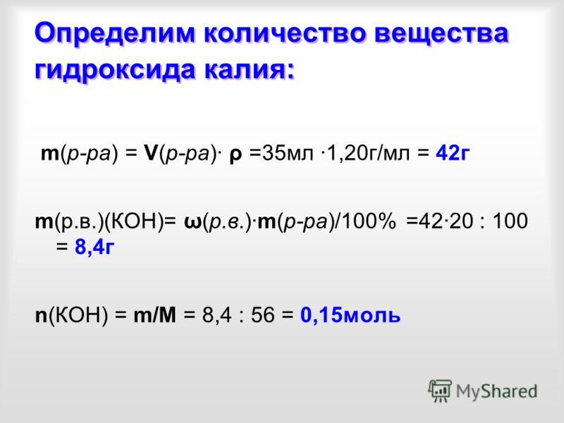 Определим количество вещества гидроксида калия: m(р-ра) = V(р-ра)· ρ =35мл ·1,20г/мл = 42г m(р.в.)(КОН)= ω(р.в.)·m(р-ра)/100% =42·20 : 100 = 8,4г n(КОН) = m/M = 8,4 : 56 = 0,15моль