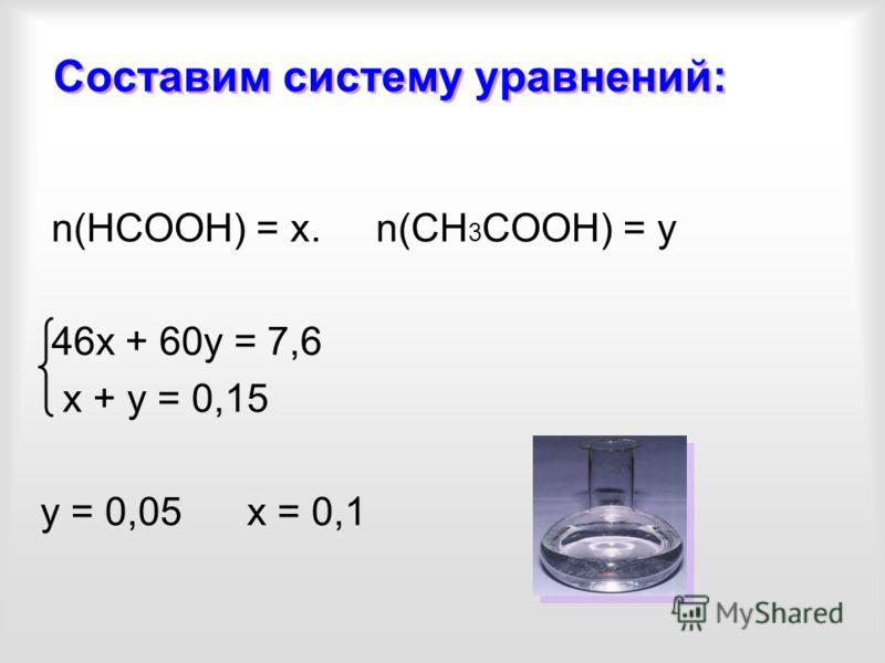 Составим систему уравнений: n(НСООН) = х. n(СН 3 СООН) = у 46х + 60у = 7,6 x + у = 0,15 у = 0,05 х = 0,1