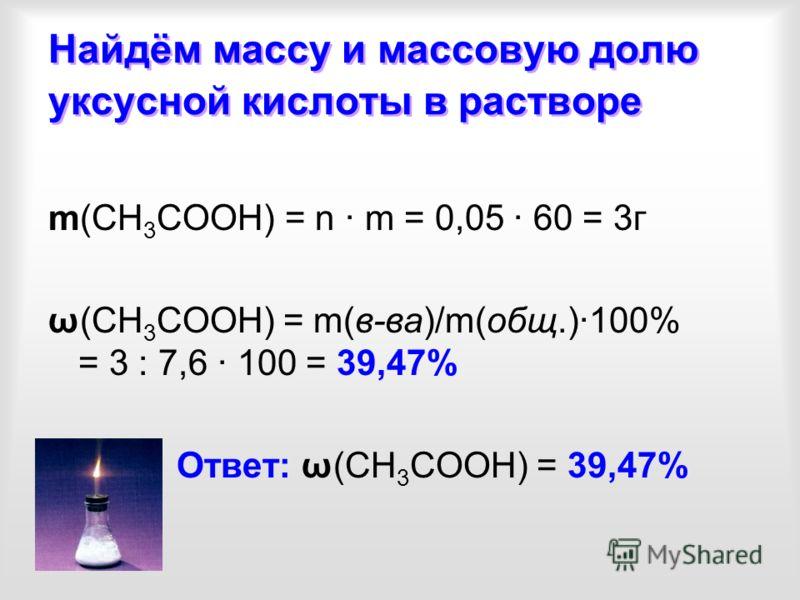 Найдём массу и массовую долю уксусной кислоты в растворе m(СН 3 СООН) = n · m = 0,05 · 60 = 3г ω(СН 3 СООН) = m(в-ва)/m(общ.)·100% = 3 : 7,6 · 100 = 39,47% Ответ: ω(СН 3 СООН) = 39,47%