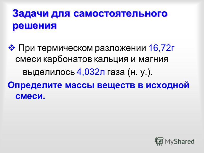 Задачи для самостоятельного решения При термическом разложении 16,72г смеси карбонатов кальция и магния выделилось 4,032л газа (н. у.). Определите массы веществ в исходной смеси.
