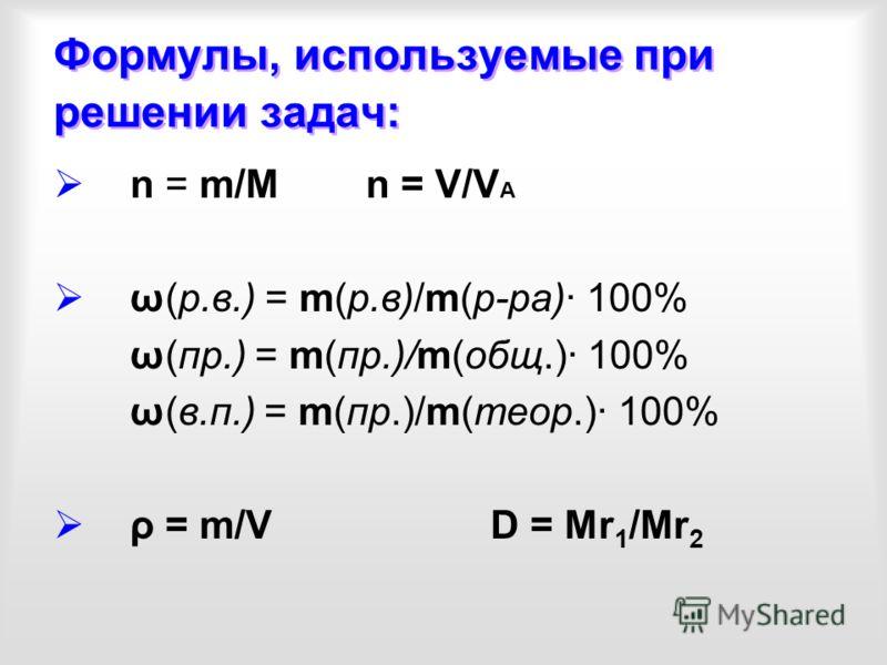 Формулы, используемые при решении задач: n = m/M n = V/V A ω(р.в.) = m(р.в)/m(р-ра)· 100% ω(пр.) = m(пр.)/m(общ.)· 100% ω(в.п.) = m(пр.)/m(теор.)· 100% ρ = m/V D = Mr 1 /Mr 2