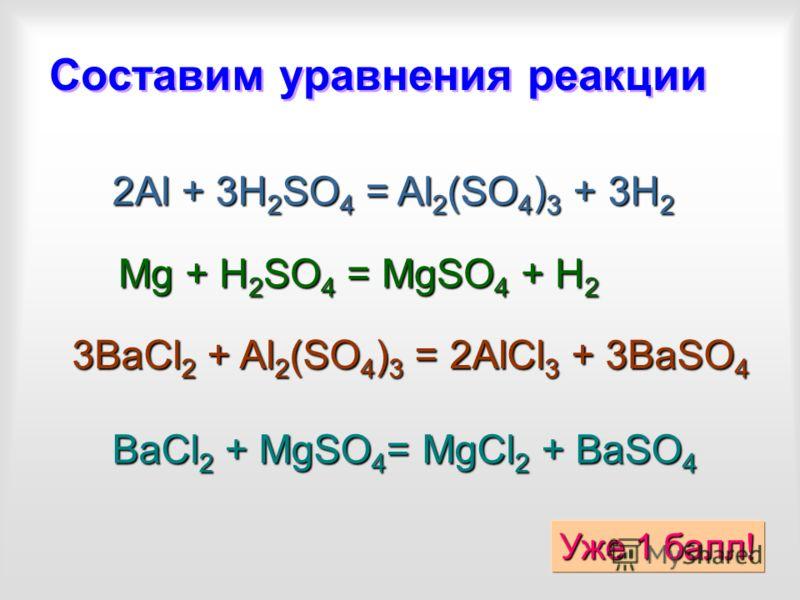 Составим уравнения реакции 2Al + 3H2SO4 = Al2(SO4)3 + 3H2 Mg + H2SO4 = MgSO4 + H2 3BaCl2 + Al2(SO4)3 = 2AlCl3 + 3BaSO4 BaCl2 + MgSO4= MgCl2 + BaSO4 Уже 1 балл!