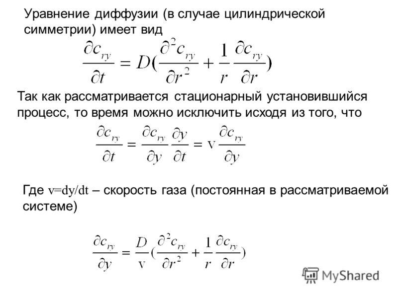 Уравнение диффузии (в случае цилиндрической симметрии) имеет вид Так как рассматривается стационарный установившийся процесс, то время можно исключить исходя из того, что Где v=dy/dt – скорость газа (постоянная в рассматриваемой системе)