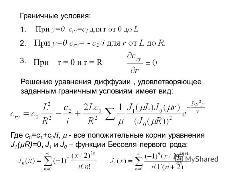 Граничные условия: 1. 2. 3. При r = 0 и r = R Решение уравнения диффузии, удовлетворяющее заданным граничным условиям имеет вид: Где c 0 =c 1 +c 2 / i, - все положительные корни уравнения J 1 ( R)=0, J 1 и J 0 – функции Бесселя первого рода: