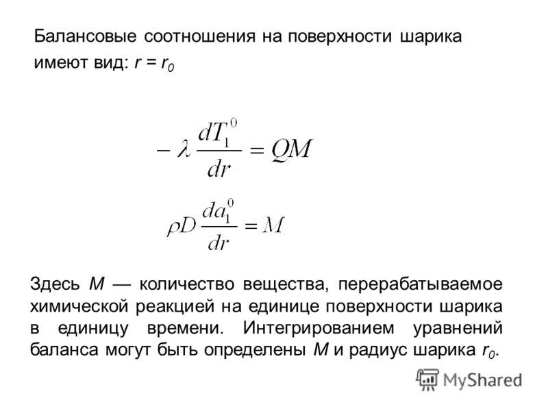Балансовые соотношения на поверхности шарика имеют вид: r = r 0 Здесь М количество вещества, перерабатываемое химической реакцией на единице поверхности шарика в единицу времени. Интегрированием уравнений баланса могут быть определены М и радиус шари
