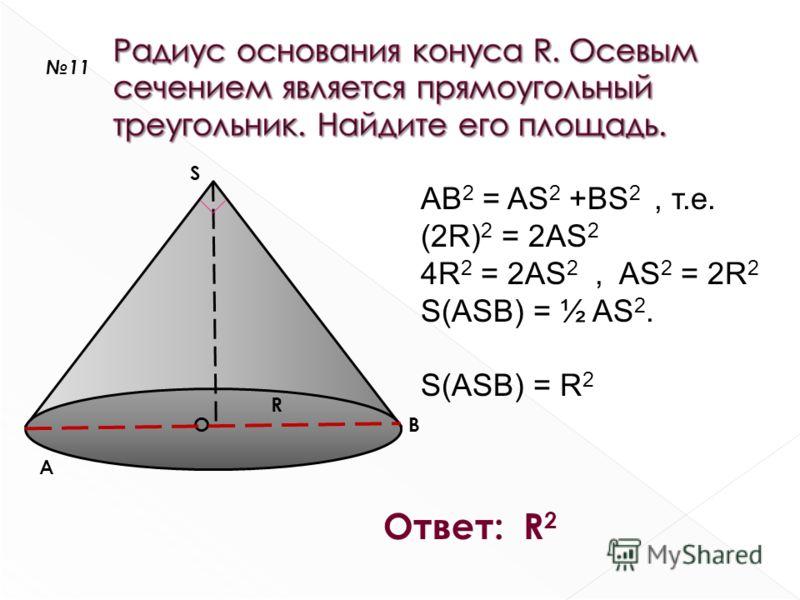 S A BO R AB 2 = AS 2 +BS 2, т.е. (2R) 2 = 2AS 2 4R 2 = 2AS 2, AS 2 = 2R 2 S(ASB) = ½ AS 2. S(ASB) = R 2 Ответ: R 2 11