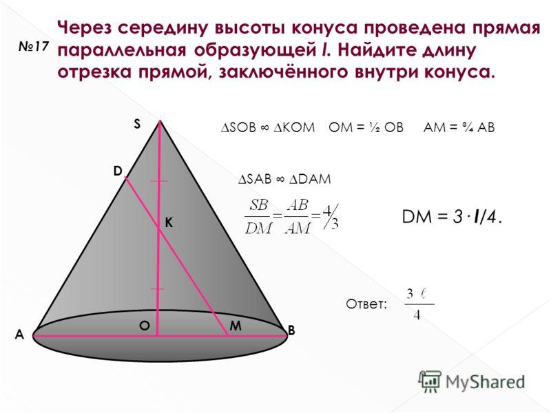 17 Через середину высоты конуса проведена прямая параллельная образующей l. Найдите длину отрезка прямой, заключённого внутри конуса. S A B O K M SOB KOMOM = ½ OBAM = ¾ AB D SAB DAM DM = 3· l /4. Ответ:
