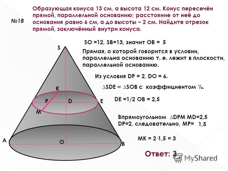 18 Образующая конуса 13 см, а высота 12 см. Конус пересечён прямой, параллельной основанию; расстояние от неё до основания равно 6 см, а до высоты – 2 см. Найдите отрезок прямой, заключённый внутри конуса. S A B SO =12, SB=13, значит OB = O 5 Прямая,