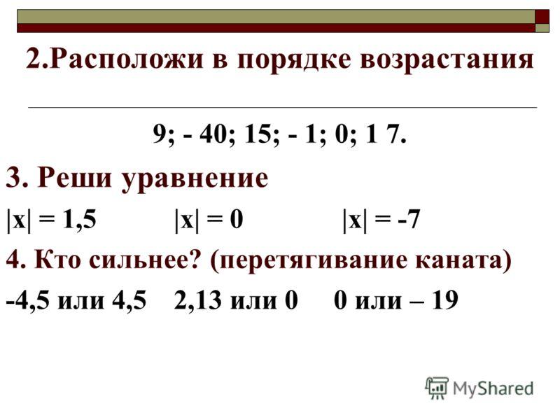 2.Расположи в порядке возрастания 9; - 40; 15; - 1; 0; 1 7. 3. Реши уравнение |х| = 1,5|х| = 0|х| = -7 4. Кто сильнее? (перетягивание каната) -4,5 или 4,52,13 или 0 0 или – 19
