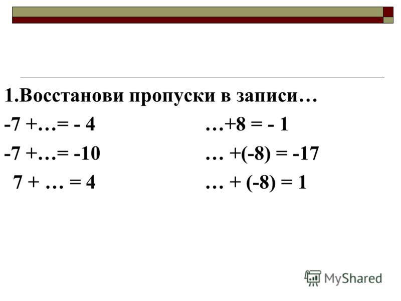 1.Восстанови пропуски в записи… -7 +…= - 4…+8 = - 1 -7 +…= -10… +(-8) = -17 7 + … = 4… + (-8) = 1
