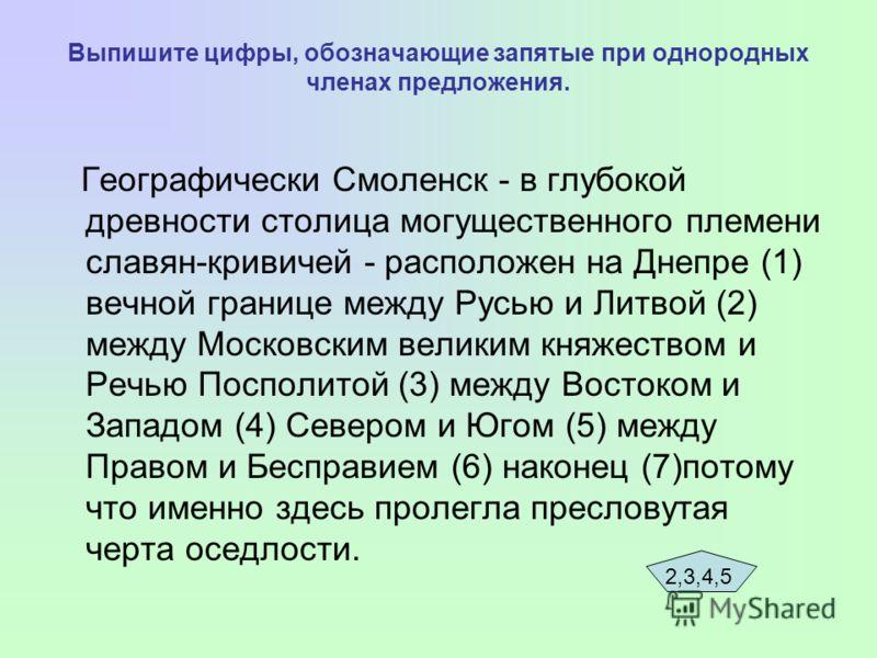 Выпишите цифры, обозначающие запятые при однородных членах предложения. Географически Смоленск - в глубокой древности столица могущественного племени славян-кривичей - расположен на Днепре (1) вечной границе между Русью и Литвой (2) между Московским