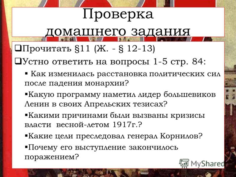 Проверка домашнего задания Прочитать §11 (Ж. - § 12-13) Устно ответить на вопросы 1-5 стр. 84: Как изменилась расстановка политических сил после падения монархии? Какую программу наметил лидер большевиков Ленин в своих Апрельских тезисах? Какими прич