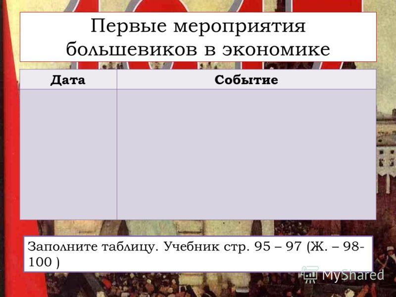 Первые мероприятия большевиков в экономике ДатаСобытие Заполните таблицу. Учебник стр. 95 – 97 (Ж. – 98- 100 )