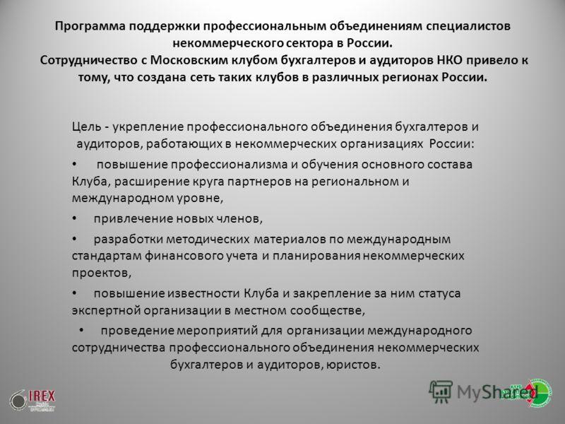 Программа поддержки профессиональным объединениям специалистов некоммерческого сектора в России. Сотрудничество с Московским клубом бухгалтеров и аудиторов НКО привело к тому, что создана сеть таких клубов в различных регионах России. Цель - укреплен