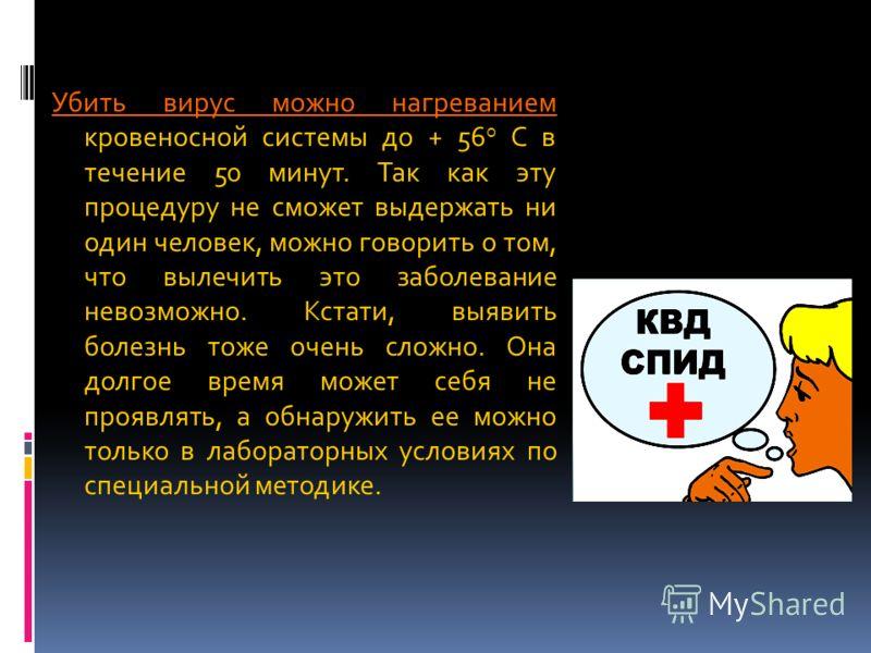 Убить вирус можно нагреванием Убить вирус можно нагреванием кровеносной системы до + 56 о C в течение 50 минут. Так как эту процедуру не сможет выдержать ни один человек, можно говорить о том, что вылечить это заболевание невозможно. Кстати, выявить