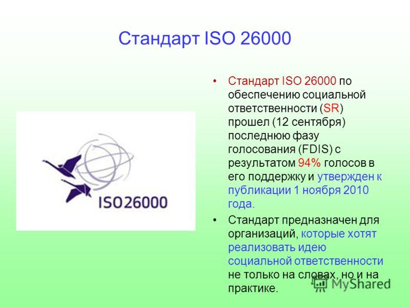 Стандарт ISO 26000 Стандарт ISO 26000 по обеспечению социальной ответственности (SR) прошел (12 сентября) последнюю фазу голосования (FDIS) с результатом 94% голосов в его поддержку и утвержден к публикации 1 ноября 2010 года. Стандарт предназначен д