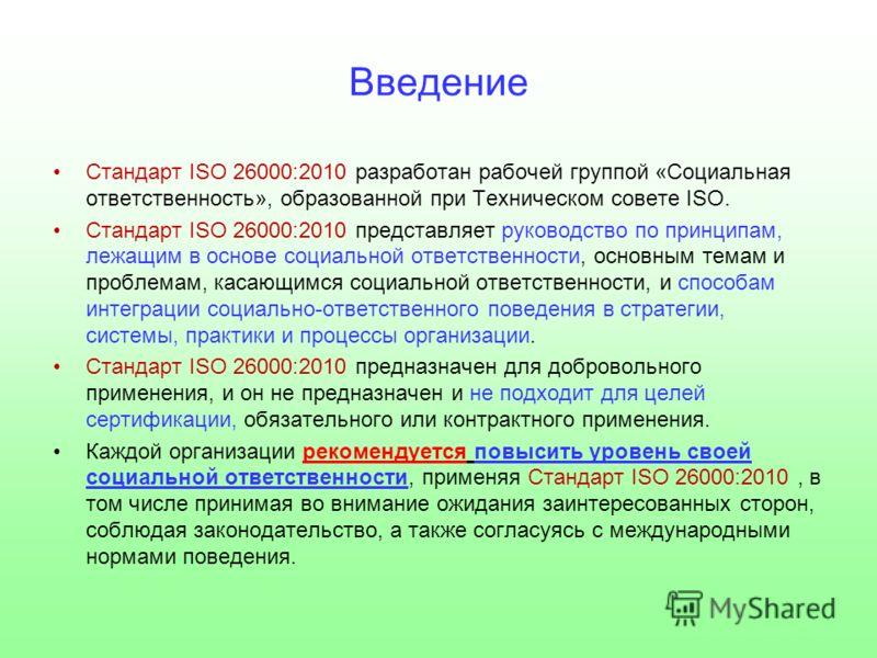 Введение Стандарт ISO 26000:2010 разработан рабочей группой «Социальная ответственность», образованной при Техническом совете ISO. Стандарт ISO 26000:2010 представляет руководство по принципам, лежащим в основе социальной ответственности, основным те