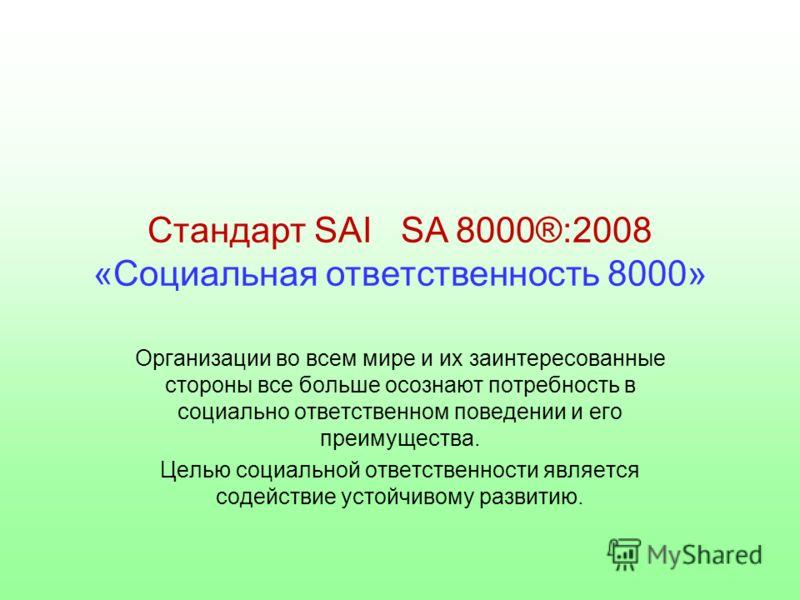 Стандарт SAI SA 8000®:2008 «Социальная ответственность 8000» Организации во всем мире и их заинтересованные стороны все больше осознают потребность в социально ответственном поведении и его преимущества. Целью социальной ответственности является соде
