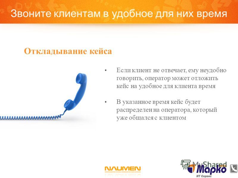 Звоните клиентам в удобное для них время Откладывание кейса Если клиент не отвечает, ему неудобно говорить, оператор может отложить кейс на удобное для клиента время В указанное время кейс будет распределен на оператора, который уже общался с клиенто