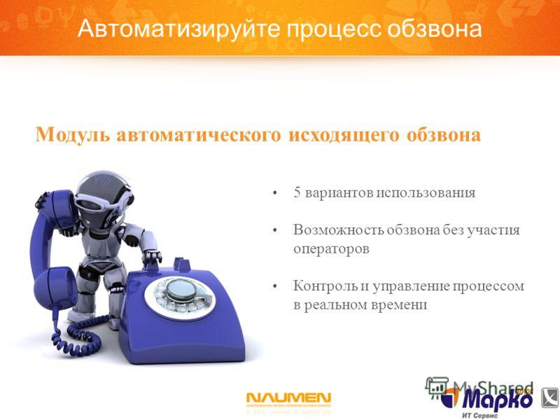 Автоматизируйте процесс обзвона 5 вариантов использования Возможность обзвона без участия операторов Контроль и управление процессом в реальном времени Модуль автоматического исходящего обзвона
