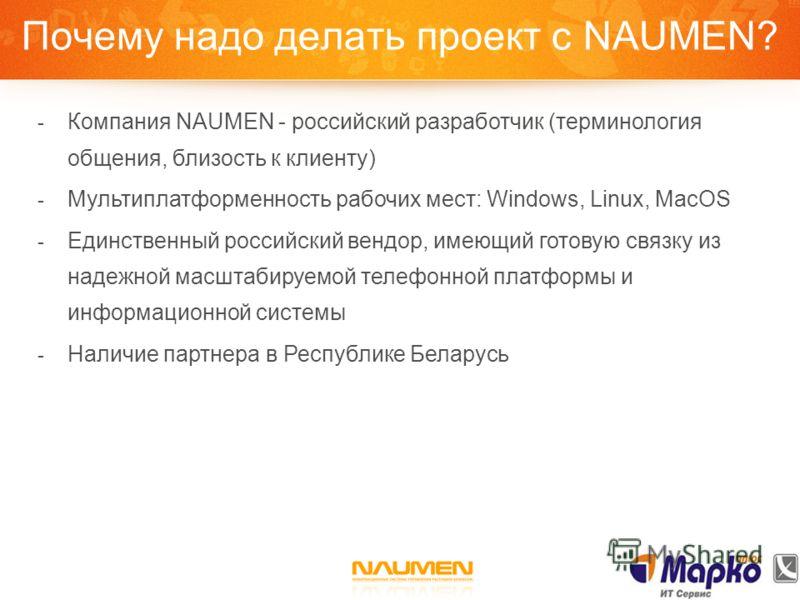 Почему надо делать проект с NAUMEN? - Компания NAUMEN - российский разработчик (терминология общения, близость к клиенту) - Мультиплатформенность рабочих мест: Windows, Linux, MacOS - Единственный российский вендор, имеющий готовую связку из надежной