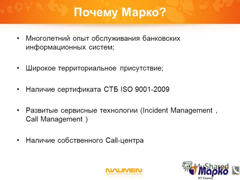 Почему Марко? Многолетний опыт обслуживания банковских информационных систем; Широкое территориальное присутствие; Наличие сертификата СТБ ISO 9001-2009 Развитые сервисные технологии (Incident Management, Call Management ) Наличие собственного Call-ц