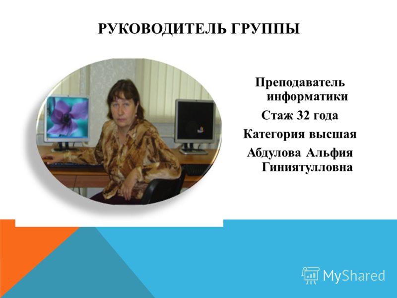 РУКОВОДИТЕЛЬ ГРУППЫ Преподаватель информатики Стаж 32 года Категория высшая Абдулова Альфия Гиниятулловна