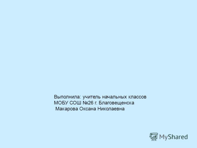 Выполнила: учитель начальных классов МОБУ СОШ 26 г. Благовещенска Макарова Оксана Николаевна