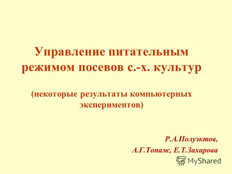 Управление питательным режимом посевов с.-х. культур (некоторые результаты компьютерных экспериментов) Р.А.Полуэктов, А.Г.Топаж, Е.Т.Захарова