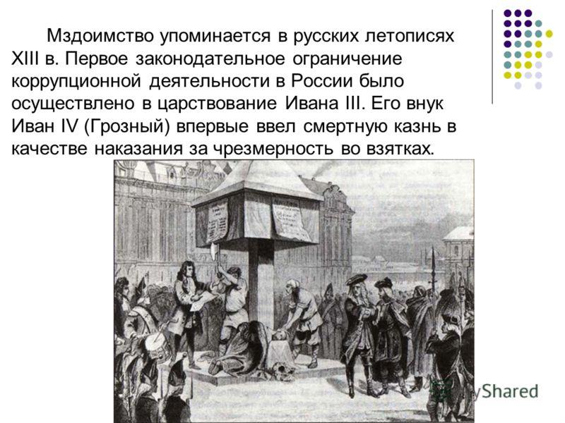 Мздоимство упоминается в русских летописях XIII в. Первое законодательное ограничение коррупционной деятельности в России было осуществлено в царствование Ивана III. Его внук Иван IV (Грозный) впервые ввел смертную казнь в качестве наказания за чрезм
