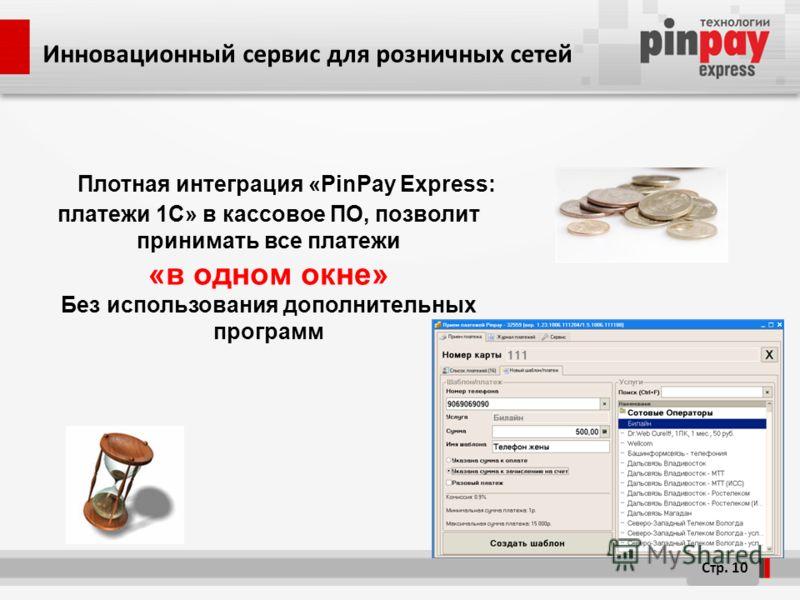 Плотная интеграция «PinPay Express: платежи 1C» в кассовое ПО, позволит принимать все платежи «в одном окне» Без использования дополнительных программ Стр. 10 Инновационный сервис для розничных сетей