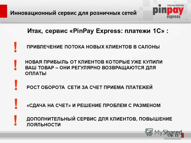 Итак, сервис «PinPay Express: платежи 1C» : ДОПОЛНИТЕЛЬНЫЙ СЕРВИС ДЛЯ КЛИЕНТОВ, ПОВЫШЕНИЕ ЛОЯЛЬНОСТИ НОВАЯ ПРИБЫЛЬ ОТ КЛИЕНТОВ КОТОРЫЕ УЖЕ КУПИЛИ ВАШ ТОВАР – ОНИ РЕГУЛЯРНО ВОЗВРАЩАЮТСЯ ДЛЯ ОПЛАТЫ Стр. 12 РОСТ ОБОРОТА СЕТИ ЗА СЧЕТ ПРИЕМА ПЛАТЕЖЕЙ ! !