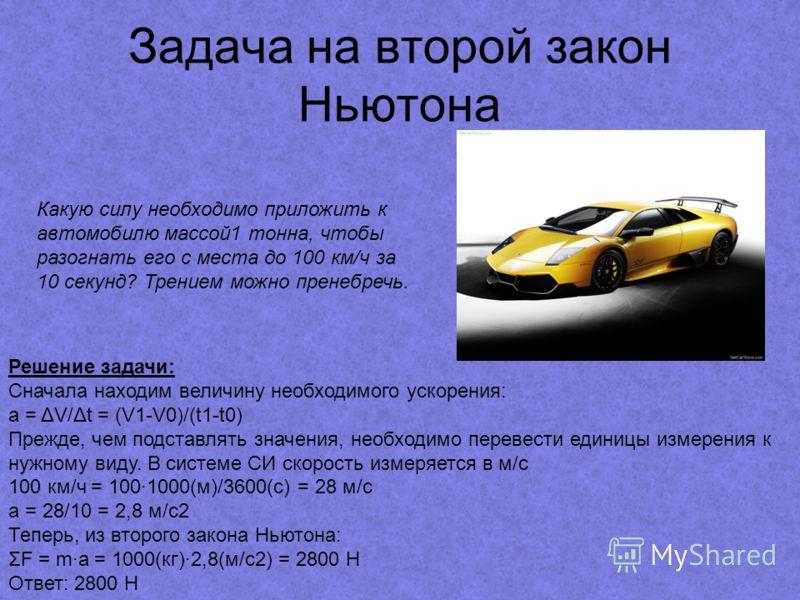 Задача на второй закон Ньютона Какую силу необходимо приложить к автомобилю массой1 тонна, чтобы разогнать его с места до 100 км/ч за 10 секунд? Трением можно пренебречь. Решение задачи: Сначала находим величину необходимого ускорения: a = ΔV/Δt = (V