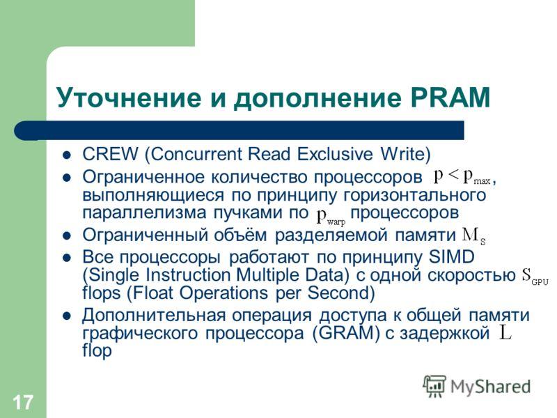 17 Уточнение и дополнение PRAM CREW (Concurrent Read Exclusive Write) Ограниченное количество процессоров, выполняющиеся по принципу горизонтального параллелизма пучками по процессоров Ограниченный объём разделяемой памяти Все процессоры работают по