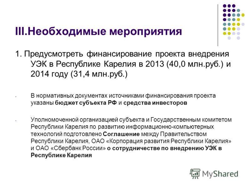III.Необходимые мероприятия 1. Предусмотреть финансирование проекта внедрения УЭК в Республике Карелия в 2013 (40,0 млн.руб.) и 2014 году (31,4 млн.руб.) - В нормативных документах источниками финансирования проекта указаны бюджет субъекта РФ и средс