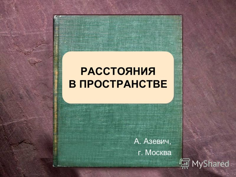 РАССТОЯНИЯ В ПРОСТРАНСТВЕ А. Азевич, г. Москва