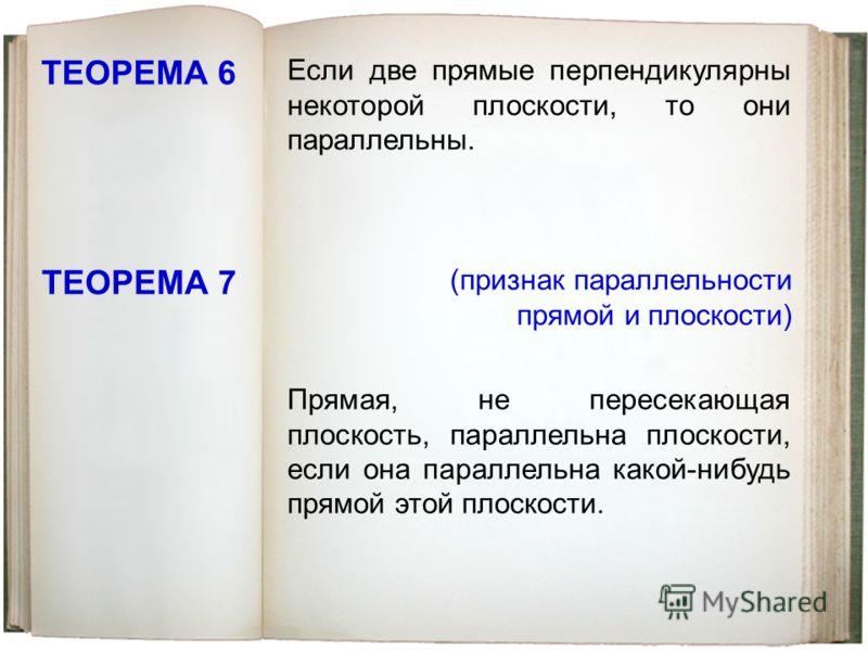 ТЕОРЕМА 6 Если две прямые перпендикулярны некоторой плоскости, то они параллельны. ТЕОРЕМА 7 Прямая, не пересекающая плоскость, параллельна плоскости, если она параллельна какой-нибудь прямой этой плоскости. (признак параллельности прямой и плоскости