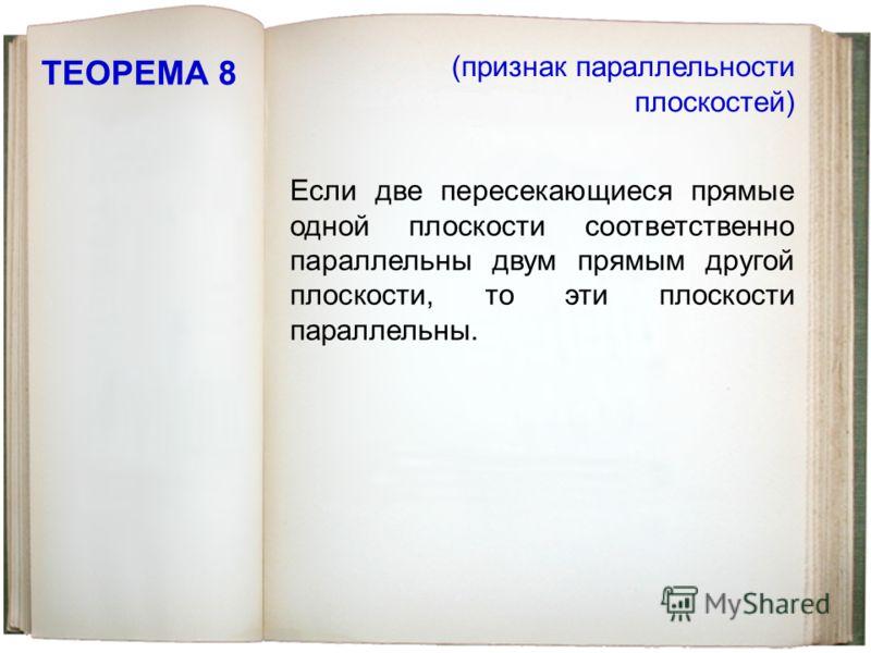 ТЕОРЕМА 8 Если две пересекающиеся прямые одной плоскости соответственно параллельны двум прямым другой плоскости, то эти плоскости параллельны. (признак параллельности плоскостей)