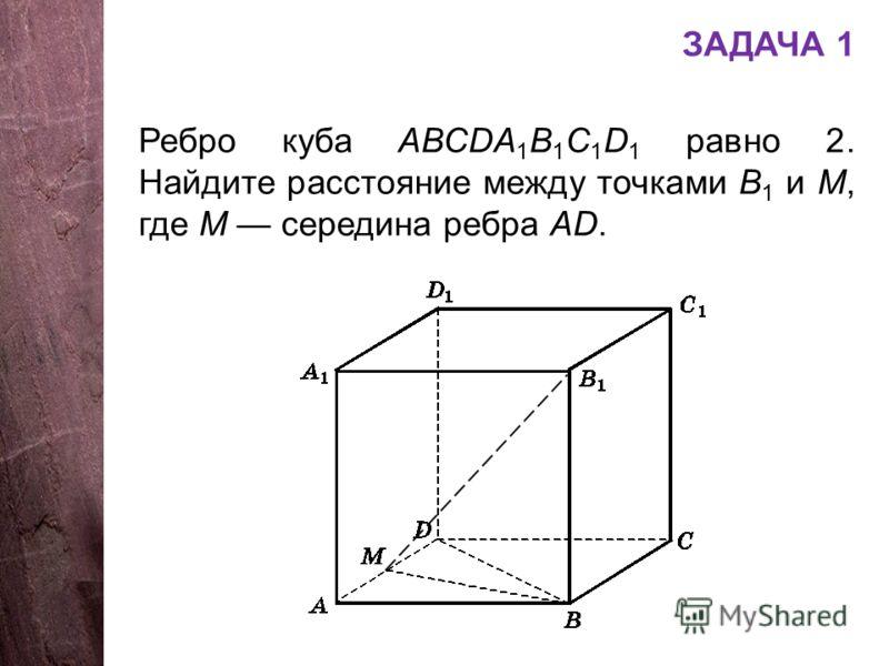 ЗАДАЧА 1 Ребро куба АВСDA 1 B 1 C 1 D 1 равно 2. Найдите расстояние между точками В 1 и М, где М середина ребра АD.