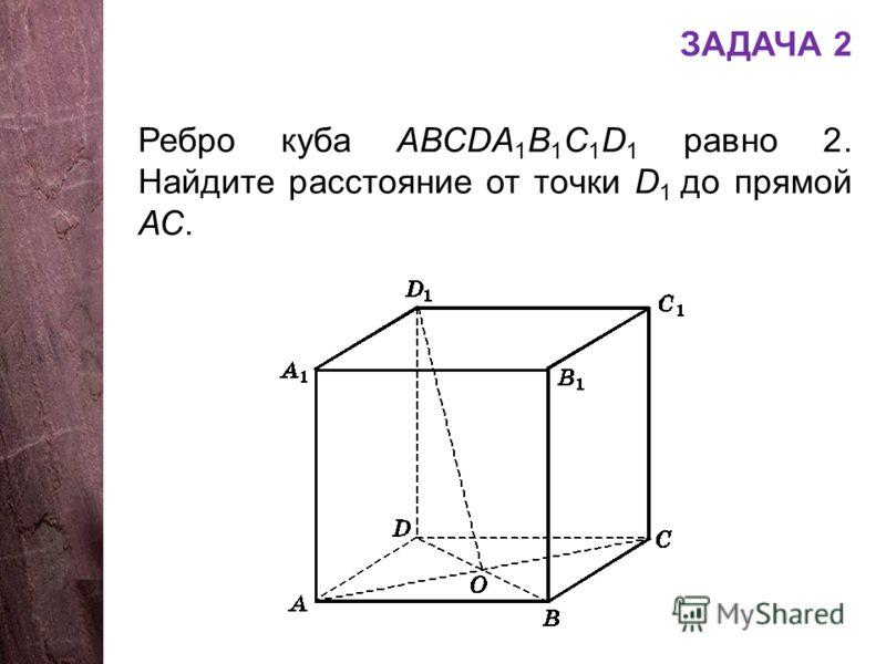 ЗАДАЧА 2 Ребро куба АВСDA 1 B 1 C 1 D 1 равно 2. Найдите расстояние от точки D 1 до прямой АС.