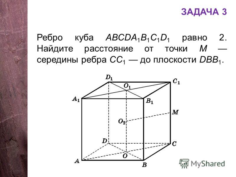 ЗАДАЧА 3 Ребро куба АВСDA 1 B 1 C 1 D 1 равно 2. Найдите расстояние от точки М середины ребра СС 1 до плоскости DBB 1.