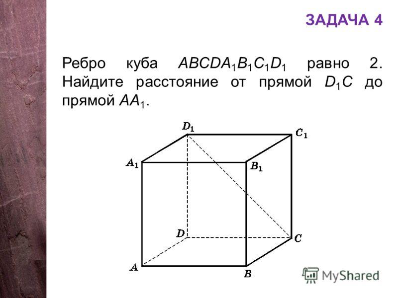 ЗАДАЧА 4 Ребро куба АВСDA 1 B 1 C 1 D 1 равно 2. Найдите расстояние от прямой D 1 C до прямой АА 1.